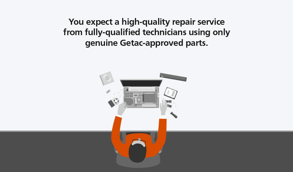 You expect a high-quality repair service from fully-qualified technicians using only genuine Getac-approved parts.